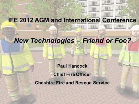 IFE 2012 AGM and International Conference New Technologies – Friend or Foe? Paul Hancock Chief Fire Officer Cheshire Fire and Rescue Service.