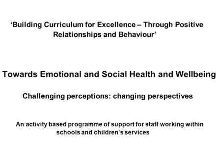 1 Building Curriculum for Excellence – Through Positive Relationships and Behaviour Towards Emotional and Social Health and Wellbeing Challenging perceptions: