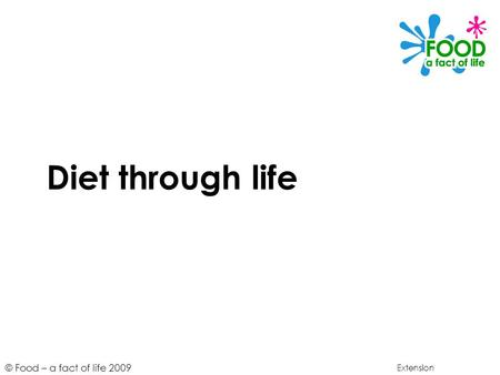 © Food – a fact of life 2009 Diet through life Extension.