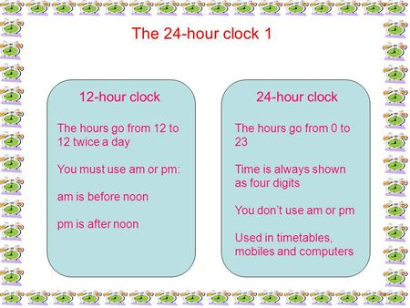The 24-hour clock 1 12-hour clock The hours go from 12 to 12 twice a day You must use am or pm: am is before noon pm is after noon 24-hour clock The hours.