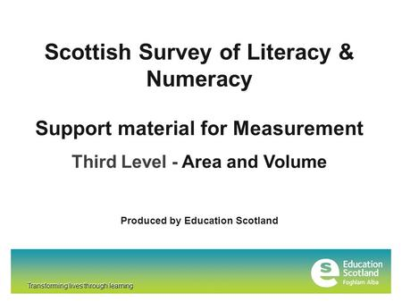 Transforming lives through learning Scottish Survey of Literacy & Numeracy Transforming lives through learning Support material for Measurement Third Level.