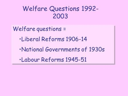 Welfare Questions 1992- 2003 Welfare questions = Liberal Reforms 1906-14 National Governments of 1930s Labour Reforms 1945-51 Welfare questions = Liberal.