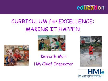 Educationeducation Improving Scottish CURRICULUM for EXCELLENCE: MAKING IT HAPPEN Kenneth Muir HM Chief Inspector.