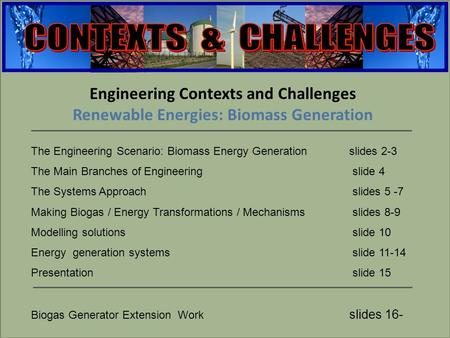 Engineering Engineering Contexts and Challenges Renewable Energies: Biomass Generation The Engineering Scenario: Biomass Energy Generation slides 2-3 The.