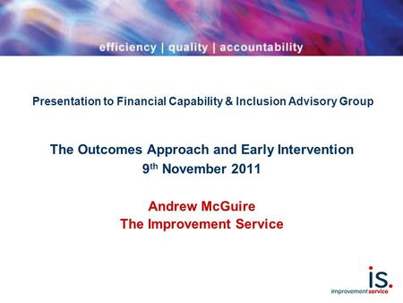 Presentation to Financial Capability & Inclusion Advisory Group The Outcomes Approach and Early Intervention 9 th November 2011 Andrew McGuire The Improvement.