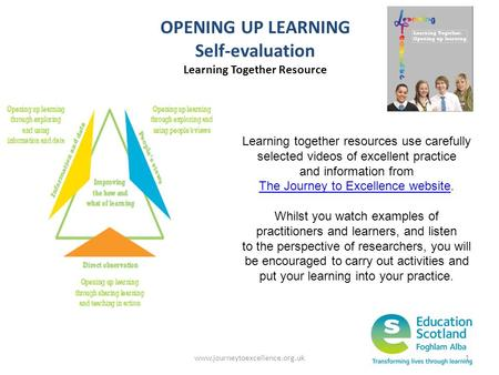 Www.journeytoexcellence.org.uk1 OPENING UP LEARNING Self-evaluation Learning Together Resource Learning together resources use carefully selected videos.