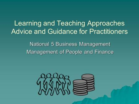 Learning and Teaching Approaches Advice and Guidance for Practitioners National 5 Business Management Management of People and Finance.