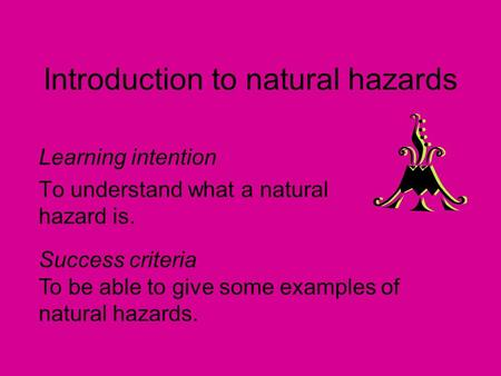 Introduction to natural hazards Learning intention To understand what a natural hazard is. Success criteria To be able to give some examples of natural.