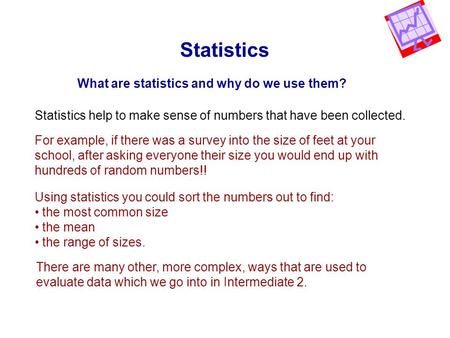 Statistics What are statistics and why do we use them? Statistics help to make sense of numbers that have been collected. For example, if there was a survey.