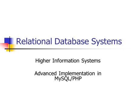 Relational Database Systems Higher Information Systems Advanced Implementation in MySQL/PHP.