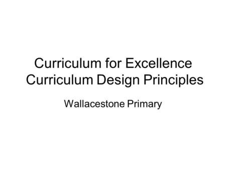 Curriculum for Excellence Curriculum Design Principles Wallacestone Primary.
