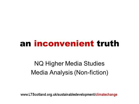 An inconvenient truth NQ Higher Media Studies Media Analysis (Non-fiction) www.LTScotland.org.uk/sustainabledevelopment/climatechange.