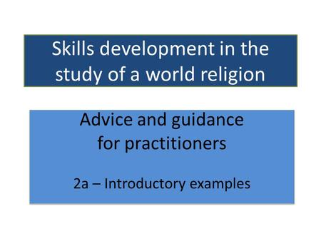 Skills development in the study of a world religion Advice and guidance for practitioners 2a – Introductory examples Advice and guidance for practitioners.