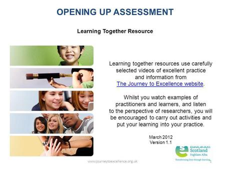 Www.journeytoexcellence.org.uk1 OPENING UP ASSESSMENT Learning Together Resource Learning together resources use carefully selected videos of excellent.