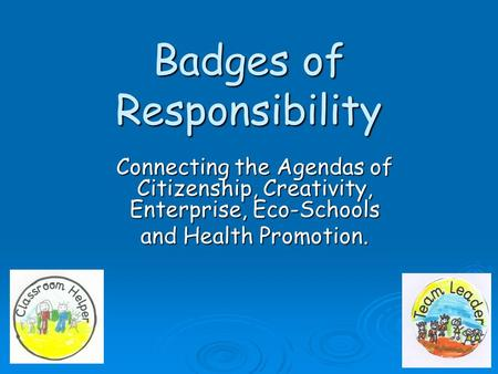 Badges of Responsibility Connecting the Agendas of Citizenship, Creativity, Enterprise, Eco-Schools and Health Promotion.
