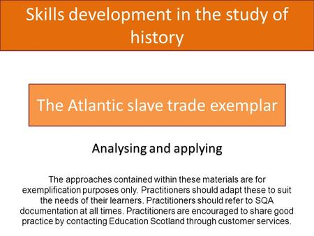 Skills development in the study of history The Atlantic slave trade exemplar Analysing and applying The approaches contained within these materials are.