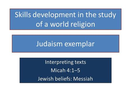 Skills development in the study of a world religion Judaism exemplar Interpreting texts Micah 4:1–5 Jewish beliefs: Messiah Interpreting texts Micah 4:1–5.
