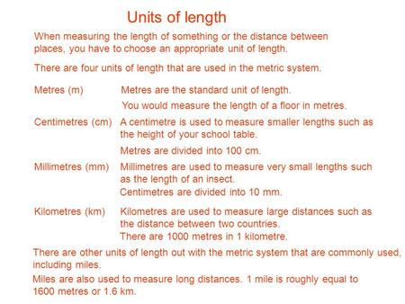 Units of length When measuring the length of something or the distance between places, you have to choose an appropriate unit of length. There are four.