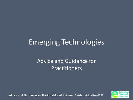 Advice and Guidance for National 4 and National 5 Administration & IT Emerging Technologies Advice and Guidance for Practitioners.