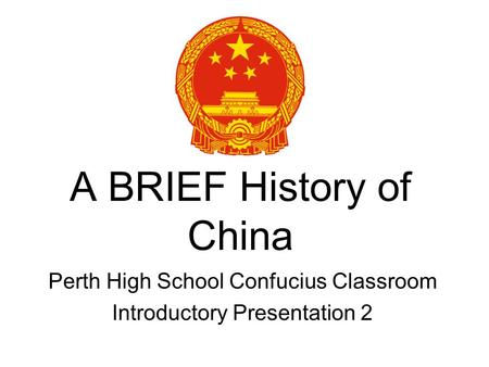 A BRIEF History of China Perth High School Confucius Classroom Introductory Presentation 2.