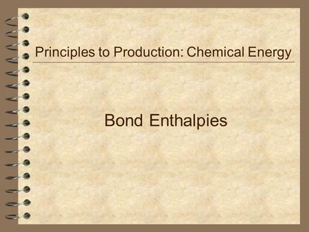 Bond Enthalpies Principles to Production: Chemical Energy.