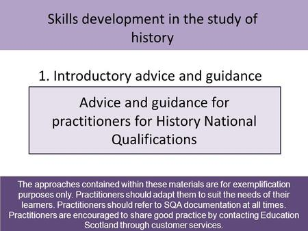 Skills development in the study of history Advice and guidance for practitioners for History National Qualifications 1. Introductory advice and guidance.