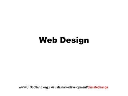 Web Design www.LTScotland.org.uk/sustainabledevelopment/climatechange.