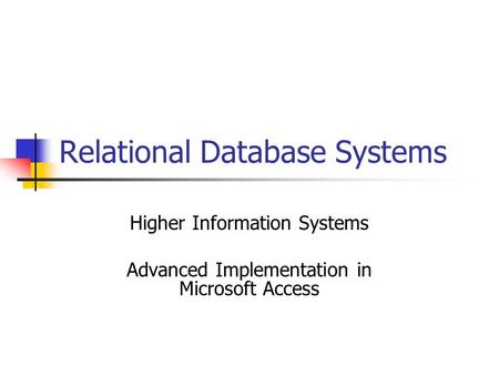 Relational Database Systems Higher Information Systems Advanced Implementation in Microsoft Access.