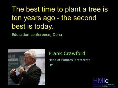 HMIe leasachadhfoghlamnah-Alba Improving Scottish education The best time to plant a tree is ten years ago - the second best is today. Education conference,
