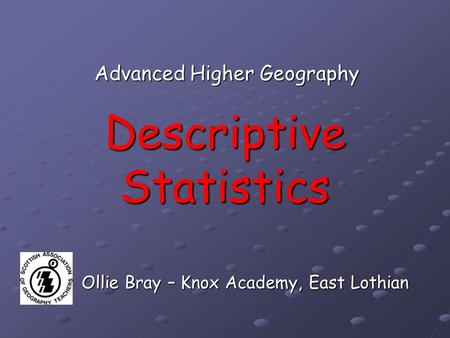 Descriptive Statistics Advanced Higher Geography Ollie Bray – Knox Academy, East Lothian.