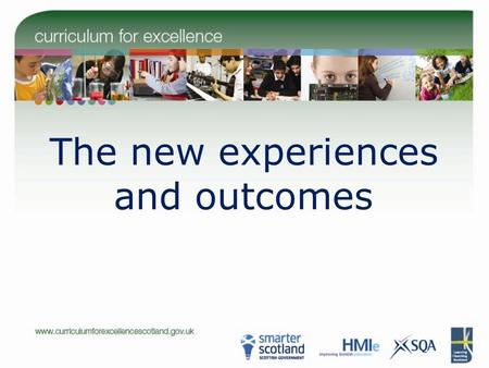 The new experiences and outcomes. The new experiences and outcomes: outline of presentation Why is CfE even more important now? How can we turn all this.