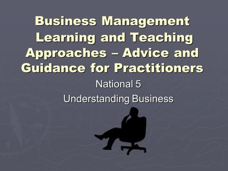 Business Management Learning and Teaching Approaches – Advice and Guidance for Practitioners National 5 Understanding Business.