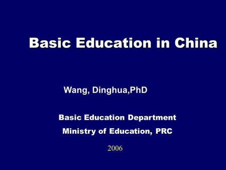 Basic Education in China Basic Education in China 2006 Basic Education Department Ministry of Education, PRC Wang, Dinghua,PhD.