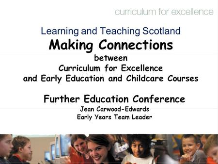Learning and Teaching Scotland Making Connections between Curriculum for Excellence and Early Education and Childcare Courses Further Education Conference.