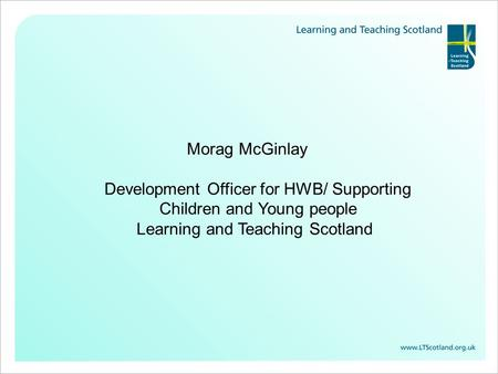 Morag McGinlay Development Officer for HWB/ Supporting Children and Young people Learning and Teaching Scotland.