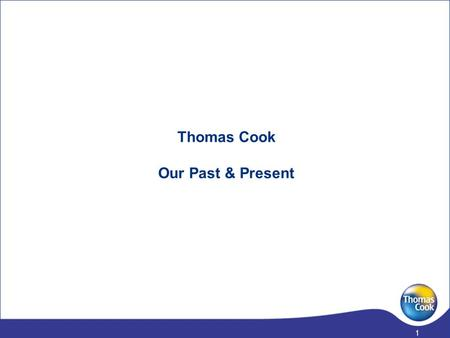 1 Thomas Cook Our Past & Present 2 The UK & Ireland travel business has a history of over 160 years, and has recently been shaped through a series of.
