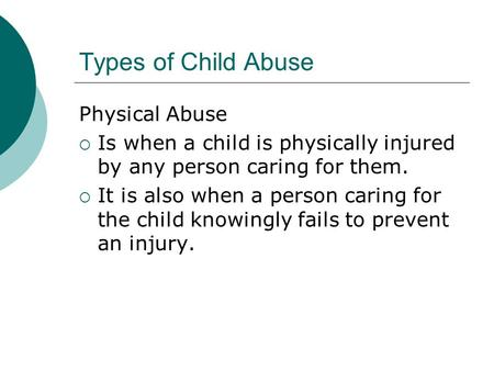 Types of Child Abuse Physical Abuse Is when a child is physically injured by any person caring for them. It is also when a person caring for the child.