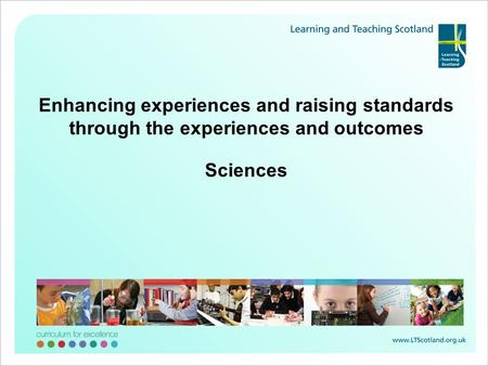 Enhancing experiences and raising standards through the experiences and outcomes Sciences.