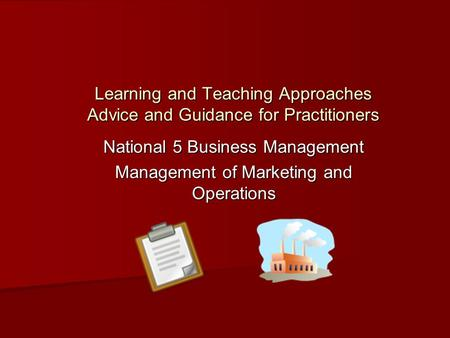Learning and Teaching Approaches Advice and Guidance for Practitioners National 5 Business Management Management of Marketing and Operations.