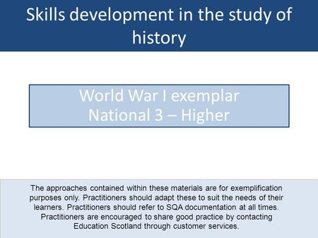 Skills development in the study of history World War I exemplar National 3 – Higher The approaches contained within these materials are for exemplification.