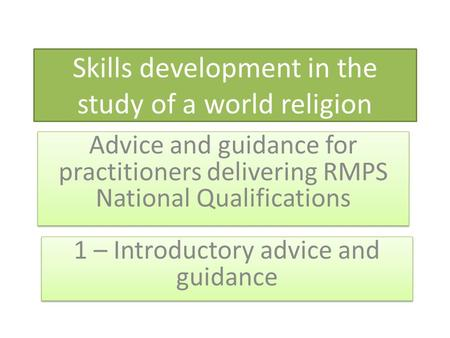 Skills development in the study of a world religion Advice and guidance for practitioners delivering RMPS National Qualifications 1 – Introductory advice.