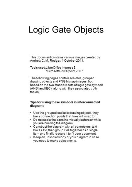 Logic Gate Objects This document contains various images created by Andrew C. M. Rodger, 4 October 2011. Tools used:LibreOffice Impress 3 Microsoft Powerpoint.