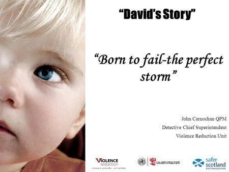 Davids Story Born to fail-the perfect storm John Carnochan QPM Detective Chief Superintendent Violence Reduction Unit.