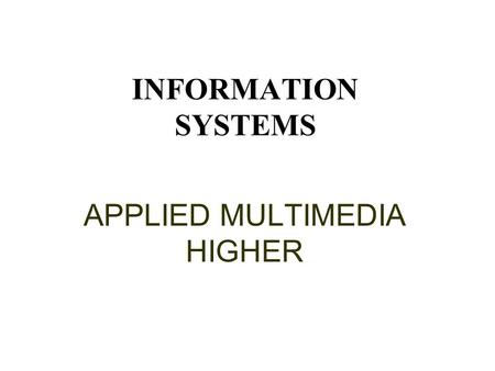 INFORMATION SYSTEMS APPLIED MULTIMEDIA HIGHER This presentation will probably involve audience discussion, which will create action items. Use PowerPoint.