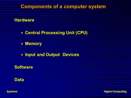 Higher ComputingSystems Components of a computer system Hardware Central Processing Unit (CPU) Central Processing Unit (CPU) Memory Memory Input and Output.