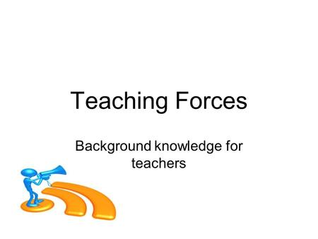 Teaching Forces Background knowledge for teachers.