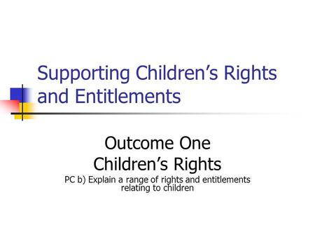 Supporting Childrens Rights and Entitlements Outcome One Childrens Rights PC b) Explain a range of rights and entitlements relating to children.