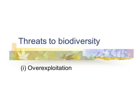 Threats to biodiversity (i) Overexploitation. Suggested learning outcomes for content delivered in this sub-section Describe the exploitation and recovery.