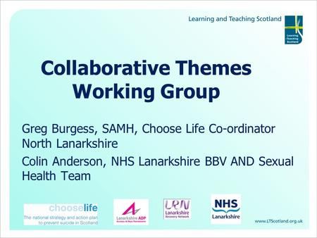 Collaborative Themes Working Group Greg Burgess, SAMH, Choose Life Co-ordinator North Lanarkshire Colin Anderson, NHS Lanarkshire BBV AND Sexual Health.