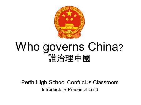 Who governs China ? Perth High School Confucius Classroom Introductory Presentation 3.